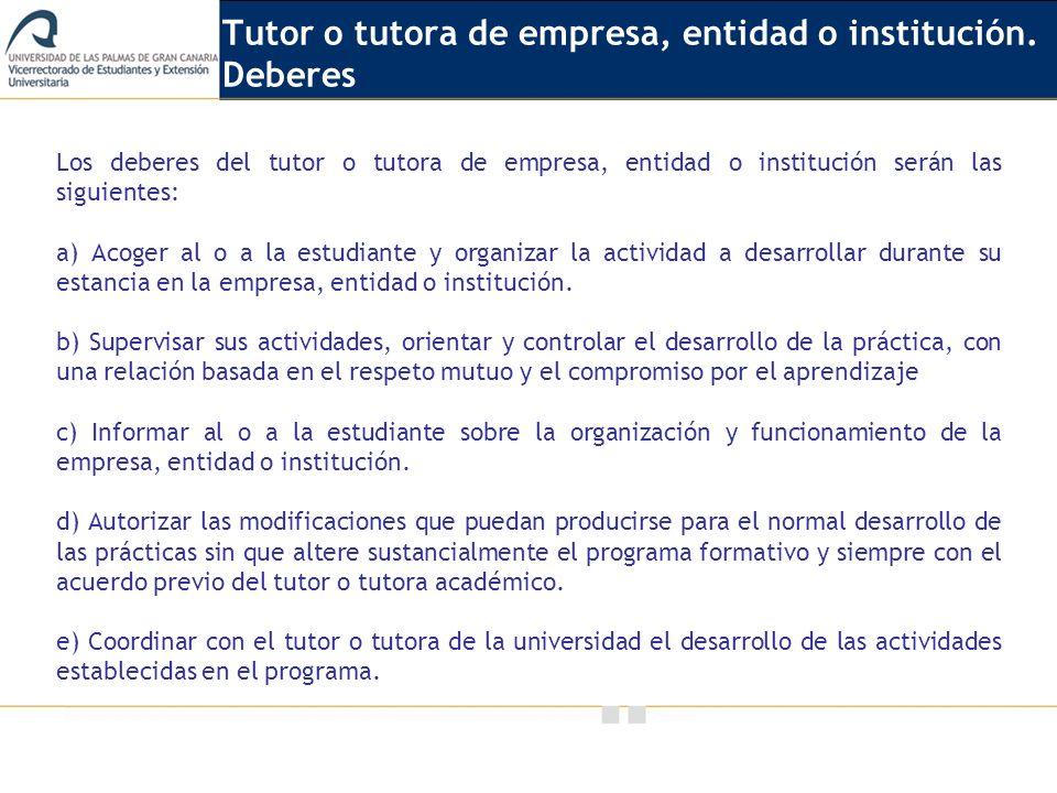 Vicerrectorado de Calidad e Innovación Educativa Los deberes del tutor o tutora de empresa, entidad o institución serán las siguientes: a) Acoger al o