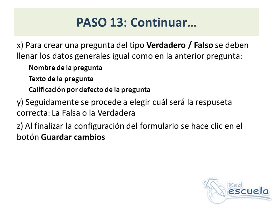 PASO 13: Continuar… x) Para crear una pregunta del tipo Verdadero / Falso se deben llenar los datos generales igual como en la anterior pregunta: Nomb