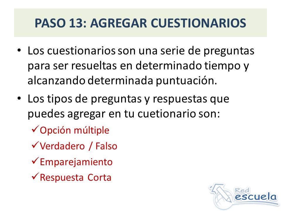 PASO 13: AGREGAR CUESTIONARIOS Los cuestionarios son una serie de preguntas para ser resueltas en determinado tiempo y alcanzando determinada puntuación.