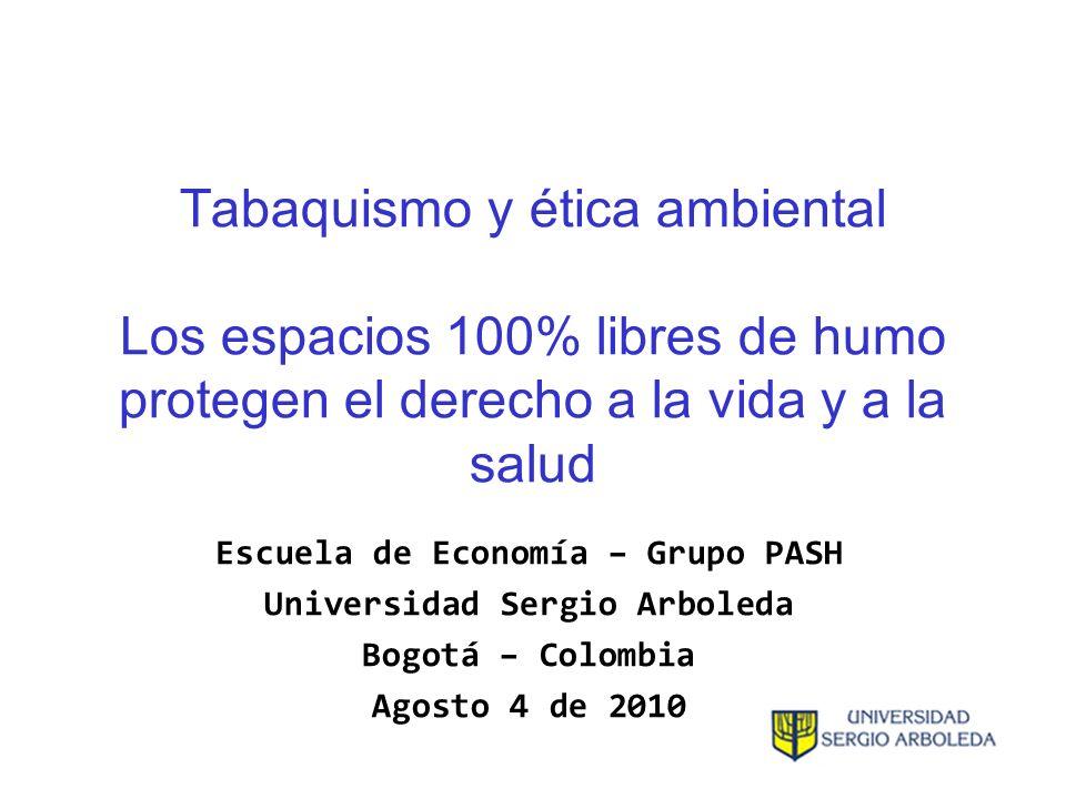 Tabaquismo y ética ambiental Los espacios 100% libres de humo protegen el derecho a la vida y a la salud Escuela de Economía – Grupo PASH Universidad