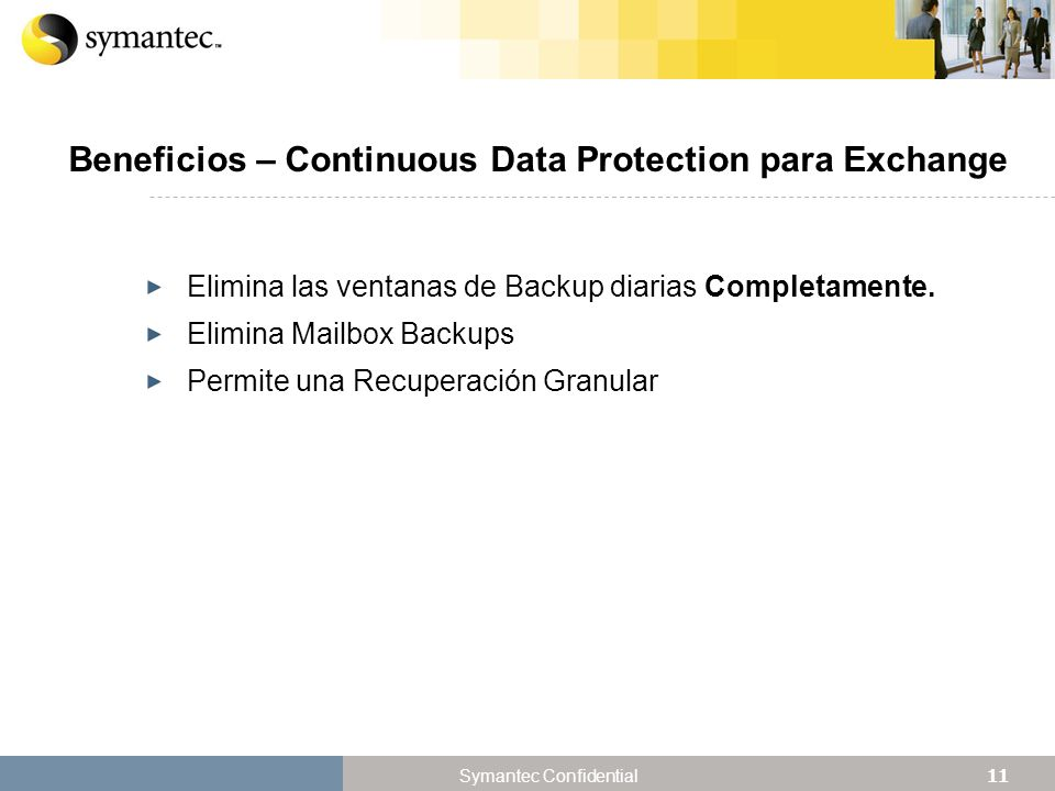 11 Symantec Confidential Beneficios – Continuous Data Protection para Exchange Elimina las ventanas de Backup diarias Completamente. Elimina Mailbox B