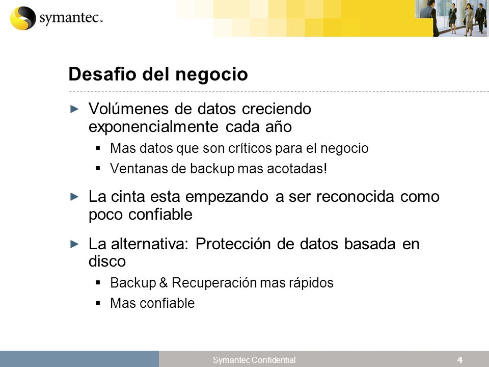 4 Symantec Confidential Desafio del negocio Volúmenes de datos creciendo exponencialmente cada año Mas datos que son críticos para el negocio Ventanas de backup mas acotadas.