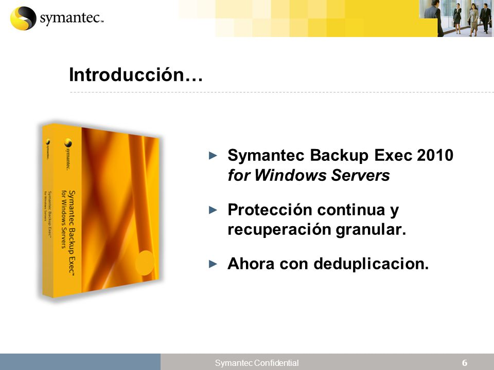 6 Symantec Confidential Introducción… Symantec Backup Exec 2010 for Windows Servers Protección continua y recuperación granular. Ahora con deduplicaci