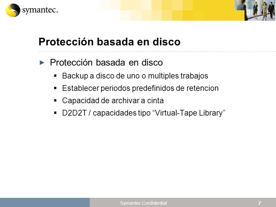 28 Symantec Confidential Deduplicacion de Datos Tipo de Datos Cantidad de Datos Principales de los que se Realizó Backup Índice de Desduplicación por Día File systems Windows3.573 GB586:1 Combinación de file systems Windows, Linux y UNIX 5.097 GB436:1 Combinación de 20% de bases de datos, 80% de file systems (Windows y UNIX) 9.583 GB120:1 Combinación de file systems Linux y bases de datos 7.831 GB75:1 Los Resultados Pueden Variar: Índices de Clientes comparados con Backups Completos