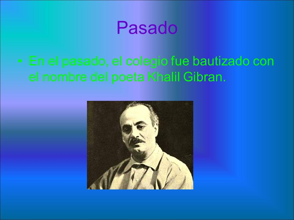 Pasado En el pasado, el colegio fue bautizado con el nombre del poeta Khalil Gibran.