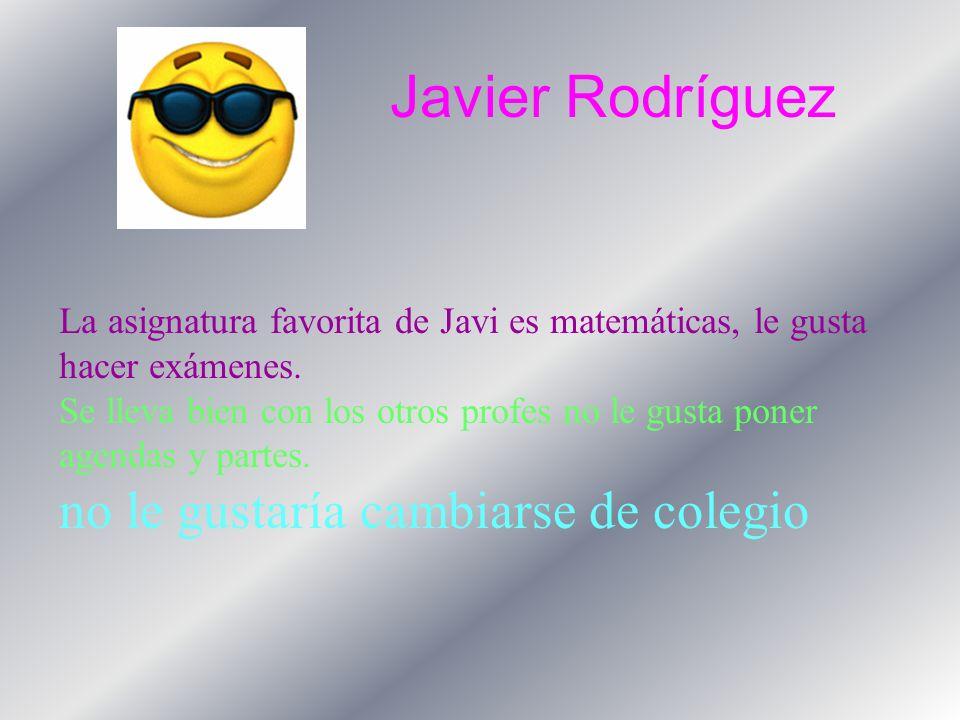 Javier Rodríguez La asignatura favorita de Javi es matemáticas, le gusta hacer exámenes.