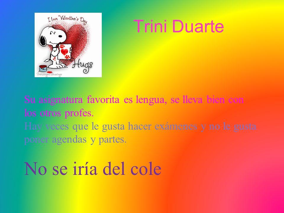 Trini Duarte Su asignatura favorita es lengua, se lleva bien con los otros profes.