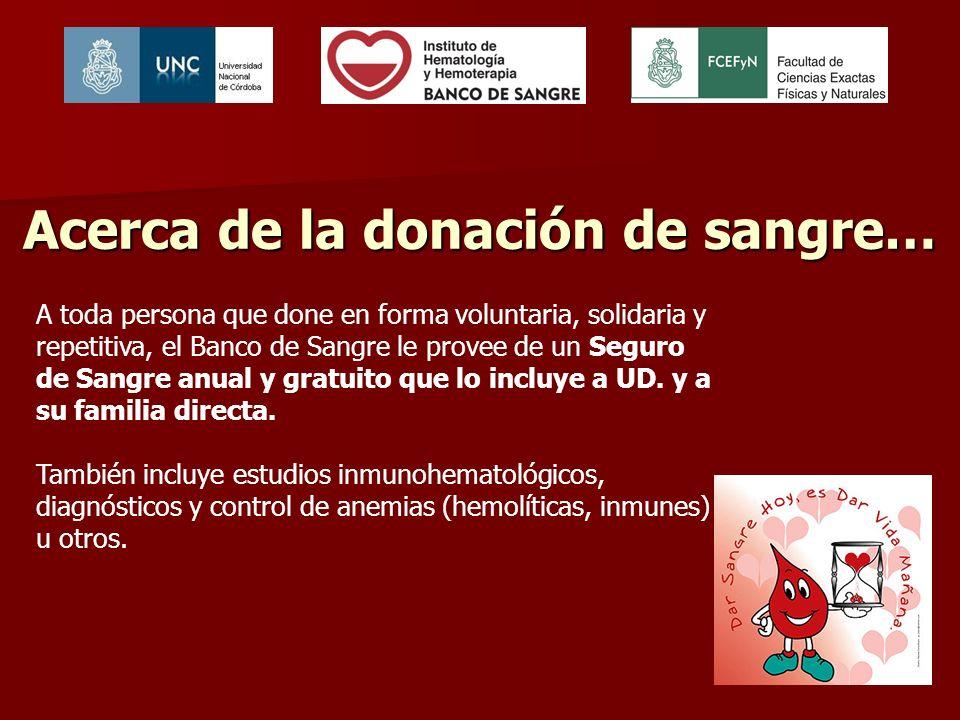 Acerca de la donación de sangre… A toda persona que done en forma voluntaria, solidaria y repetitiva, el Banco de Sangre le provee de un Seguro de Sangre anual y gratuito que lo incluye a UD.