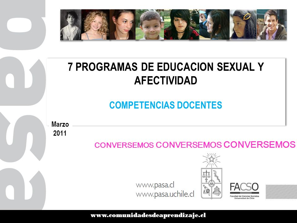 www.comunidadesdeaprendizaje.cl 7 PROGRAMAS DE EDUCACION SEXUAL Y AFECTIVIDAD COMPETENCIAS DOCENTES 7 PROGRAMAS DE EDUCACION SEXUAL Y AFECTIVIDAD COMPETENCIAS DOCENTES Marzo 2011 CONVERSEMOS CONVERSEMOS CONVERSEMOS