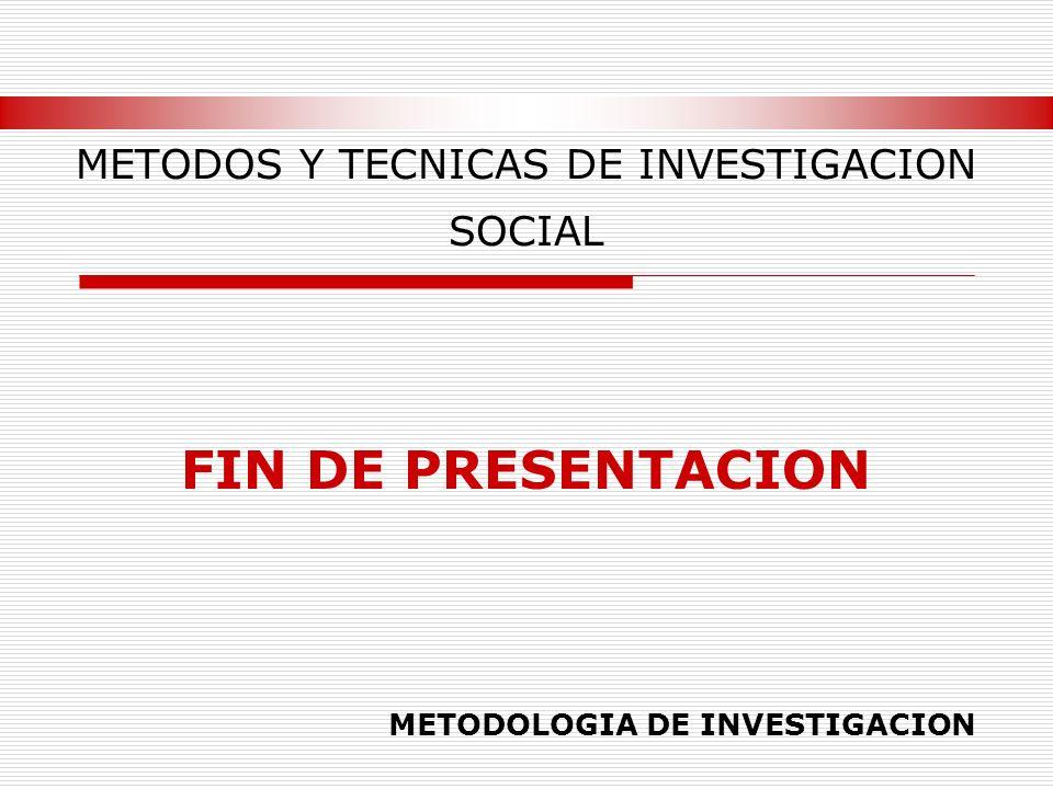 METODOS Y TECNICAS DE INVESTIGACION SOCIAL FIN DE PRESENTACION METODOLOGIA DE INVESTIGACION
