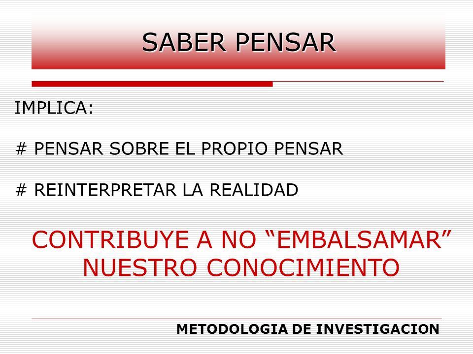 IMPLICA: # PENSAR SOBRE EL PROPIO PENSAR # REINTERPRETAR LA REALIDAD CONTRIBUYE A NO EMBALSAMAR NUESTRO CONOCIMIENTO METODOLOGIA DE INVESTIGACION SABE
