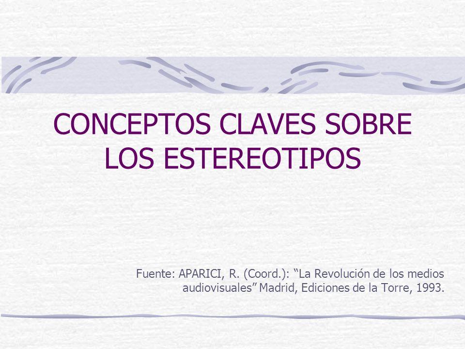 CONCEPTOS CLAVES SOBRE LOS ESTEREOTIPOS Fuente: APARICI, R. (Coord.): La Revolución de los medios audiovisuales Madrid, Ediciones de la Torre, 1993.