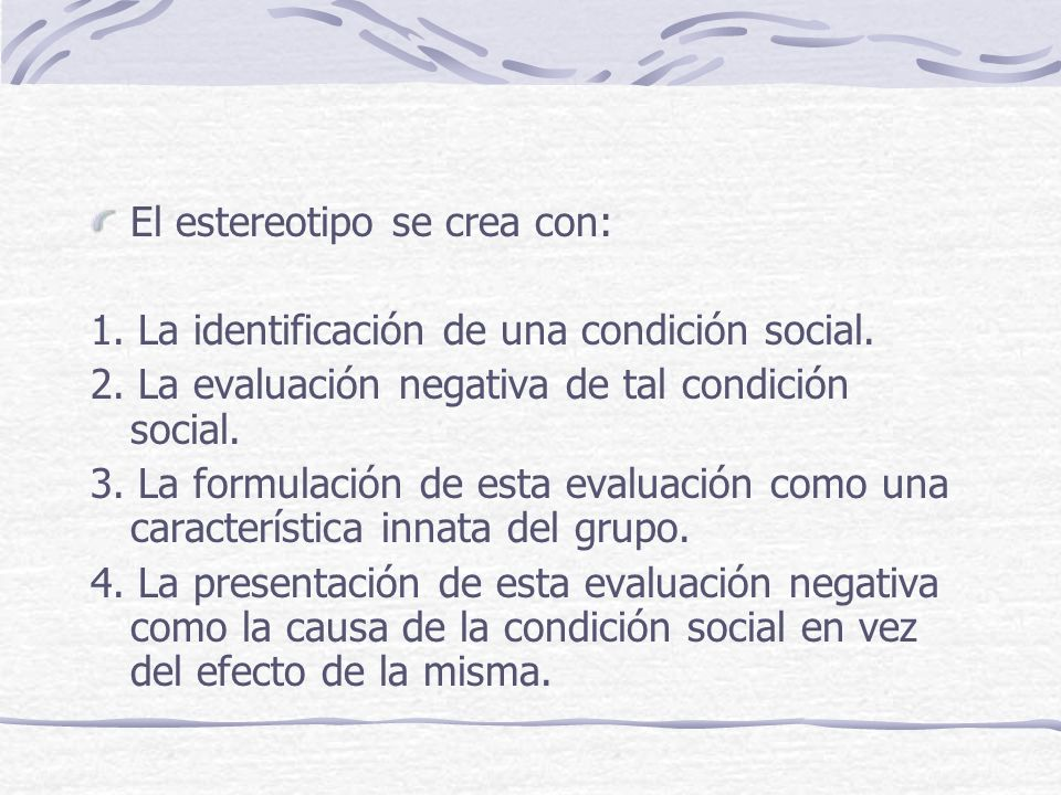 El estereotipo se crea con: 1. La identificación de una condición social. 2. La evaluación negativa de tal condición social. 3. La formulación de esta