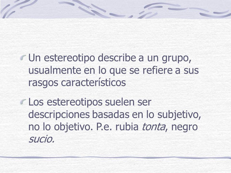 Un estereotipo describe a un grupo, usualmente en lo que se refiere a sus rasgos característicos Los estereotipos suelen ser descripciones basadas en