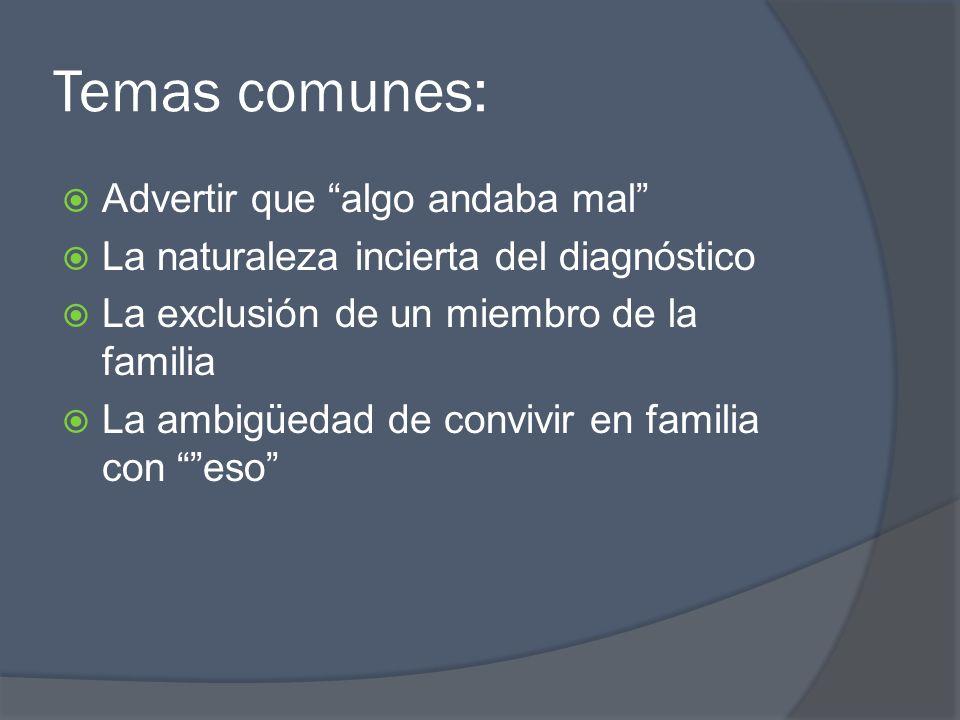 Temas comunes: Advertir que algo andaba mal La naturaleza incierta del diagnóstico La exclusión de un miembro de la familia La ambigüedad de convivir en familia con eso