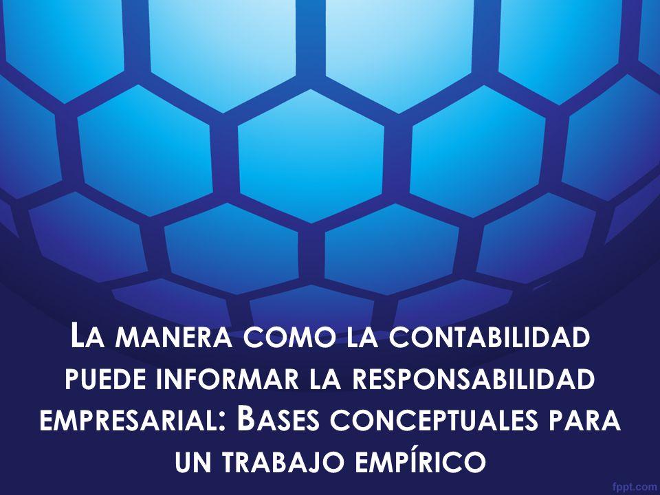 La manera como la contabilidad puede informar la responsabilidad empresarial: Bases conceptuales para un trabajo empírico Gabriel Rueda Delgado Maria Victoria Uribe B.