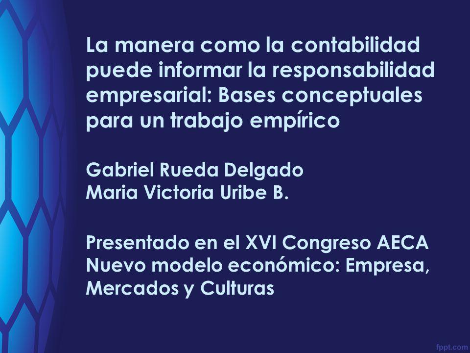 La manera como la contabilidad puede informar la responsabilidad empresarial: Bases conceptuales para un trabajo empírico Gabriel Rueda Delgado Maria