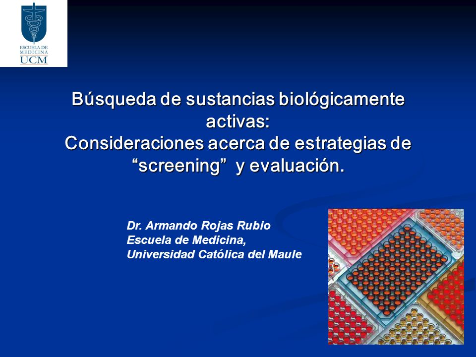 Búsqueda de sustancias biológicamente activas: Consideraciones acerca de estrategias de screening y evaluación. Dr. Armando Rojas Rubio Escuela de Med