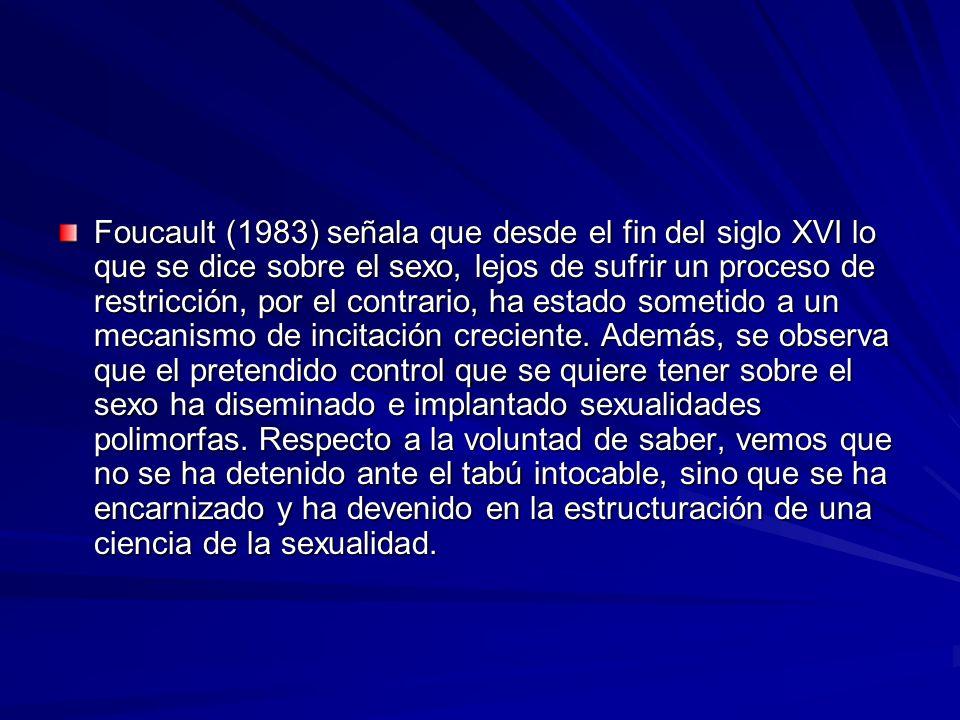 Foucault (1983) señala que desde el fin del siglo XVI lo que se dice sobre el sexo, lejos de sufrir un proceso de restricción, por el contrario, ha es