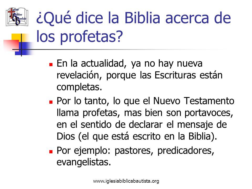 www.iglesiabiblicabautista.org ¿Qué dice la Biblia acerca de los profetas? En la actualidad, ya no hay nueva revelación, porque las Escrituras están c