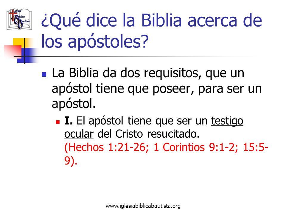 www.iglesiabiblicabautista.org ¿Qué dice la Biblia acerca de los apóstoles? La Biblia da dos requisitos, que un apóstol tiene que poseer, para ser un