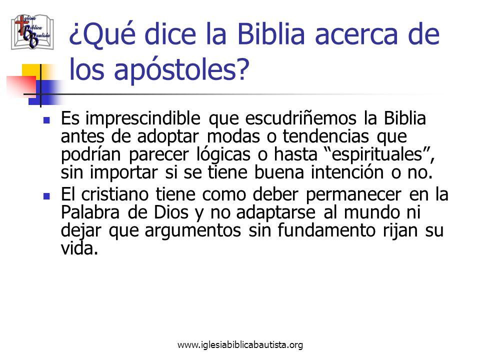 www.iglesiabiblicabautista.org ¿Qué dice la Biblia acerca de los apóstoles? Es imprescindible que escudriñemos la Biblia antes de adoptar modas o tend