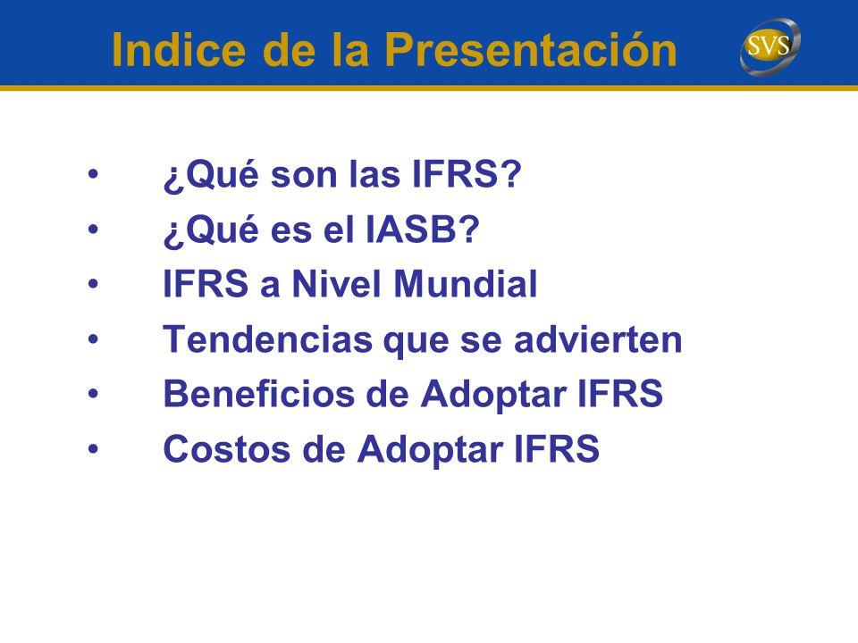 Indice de la Presentación ¿Qué son las IFRS? ¿Qué es el IASB? IFRS a Nivel Mundial Tendencias que se advierten Beneficios de Adoptar IFRS Costos de Ad