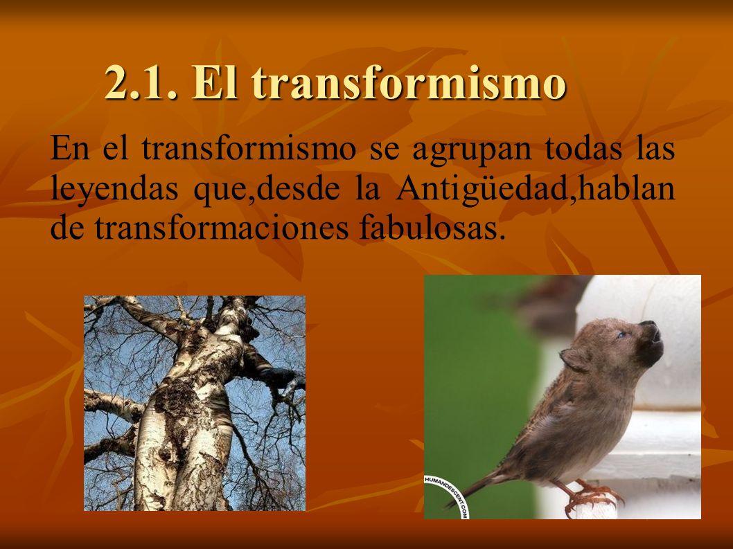 2.1. El transformismo En el transformismo se agrupan todas las leyendas que,desde la Antigüedad,hablan de transformaciones fabulosas.
