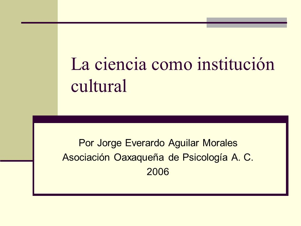 La ciencia como institución cultural Por Jorge Everardo Aguilar Morales Asociación Oaxaqueña de Psicología A.