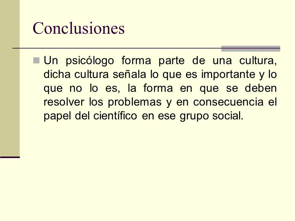 Conclusiones Un psicólogo forma parte de una cultura, dicha cultura señala lo que es importante y lo que no lo es, la forma en que se deben resolver los problemas y en consecuencia el papel del científico en ese grupo social.