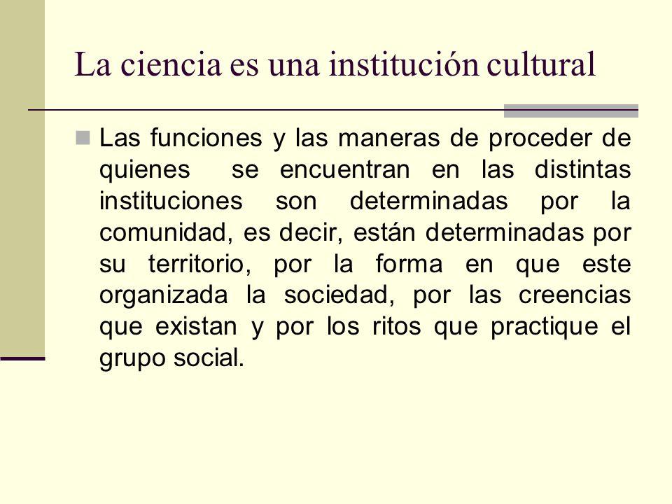 La ciencia es una institución cultural Las funciones y las maneras de proceder de quienes se encuentran en las distintas instituciones son determinadas por la comunidad, es decir, están determinadas por su territorio, por la forma en que este organizada la sociedad, por las creencias que existan y por los ritos que practique el grupo social.
