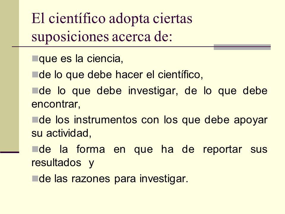 El científico adopta ciertas suposiciones acerca de: que es la ciencia, de lo que debe hacer el científico, de lo que debe investigar, de lo que debe encontrar, de los instrumentos con los que debe apoyar su actividad, de la forma en que ha de reportar sus resultados y de las razones para investigar.