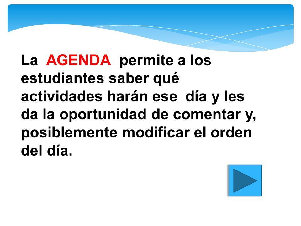 La AGENDA permite a los estudiantes saber qué actividades harán ese día y les da la oportunidad de comentar y, posiblemente modificar el orden del día