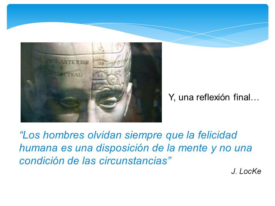 Los hombres olvidan siempre que la felicidad humana es una disposición de la mente y no una condición de las circunstancias J. LocKe Y, una reflexión