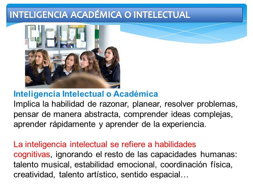 Inteligencia Intelectual o Académica Implica la habilidad de razonar, planear, resolver problemas, pensar de manera abstracta, comprender ideas comple