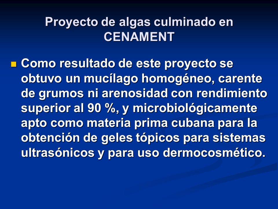 Proyecto de algas culminado en CENAMENT Como resultado de este proyecto se obtuvo un mucílago homogéneo, carente de grumos ni arenosidad con rendimiento superior al 90 %, y microbiológicamente apto como materia prima cubana para la obtención de geles tópicos para sistemas ultrasónicos y para uso dermocosmético.