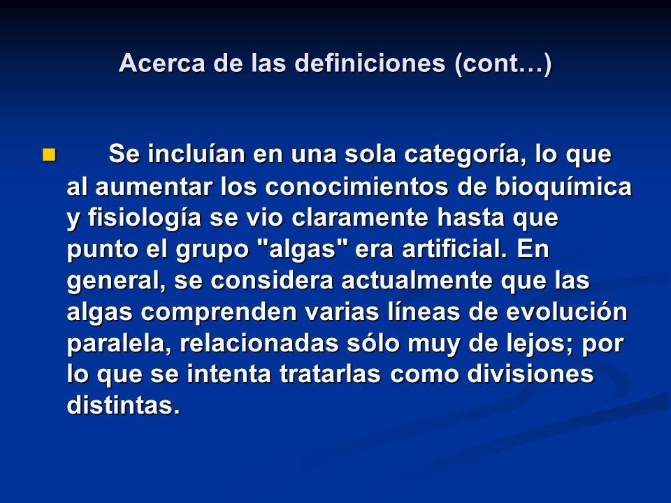 Acerca de las definiciones (cont…) Se incluían en una sola categoría, lo que al aumentar los conocimientos de bioquímica y fisiología se vio claramente hasta que punto el grupo algas era artificial.