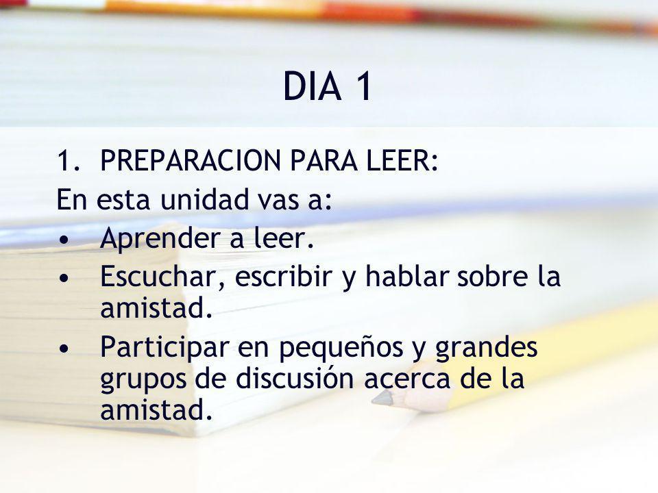 DIA 1 1.PREPARACION PARA LEER: En esta unidad vas a: Aprender a leer. Escuchar, escribir y hablar sobre la amistad. Participar en pequeños y grandes g