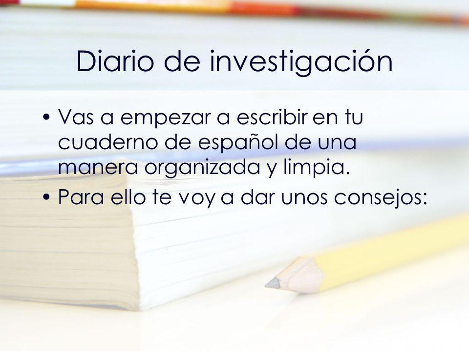 Diario de investigación Vas a empezar a escribir en tu cuaderno de español de una manera organizada y limpia. Para ello te voy a dar unos consejos: