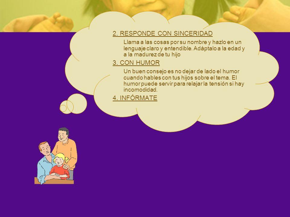 2. RESPONDE CON SINCERIDAD Llama a las cosas por su nombre y hazlo en un lenguaje claro y entendible. Adáptalo a la edad y a la madurez de tu hijo 3.