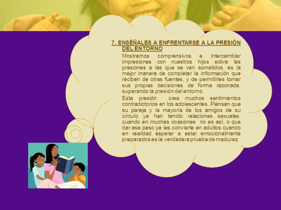 7. ENSÉÑALES A ENFRENTARSE A LA PRESIÓN DEL ENTORNO Mostrarnos comprensivos e intercambiar impresiones con nuestros hijos sobre las presiones a las qu