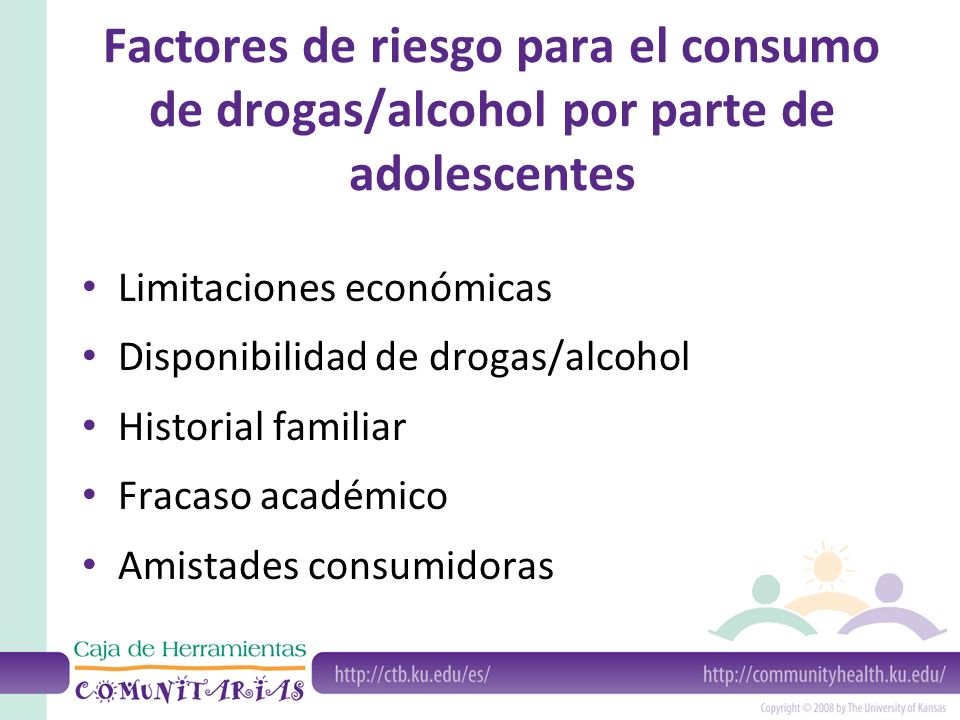 Factores de riesgo para el consumo de drogas/alcohol por parte de adolescentes Limitaciones económicas Disponibilidad de drogas/alcohol Historial familiar Fracaso académico Amistades consumidoras