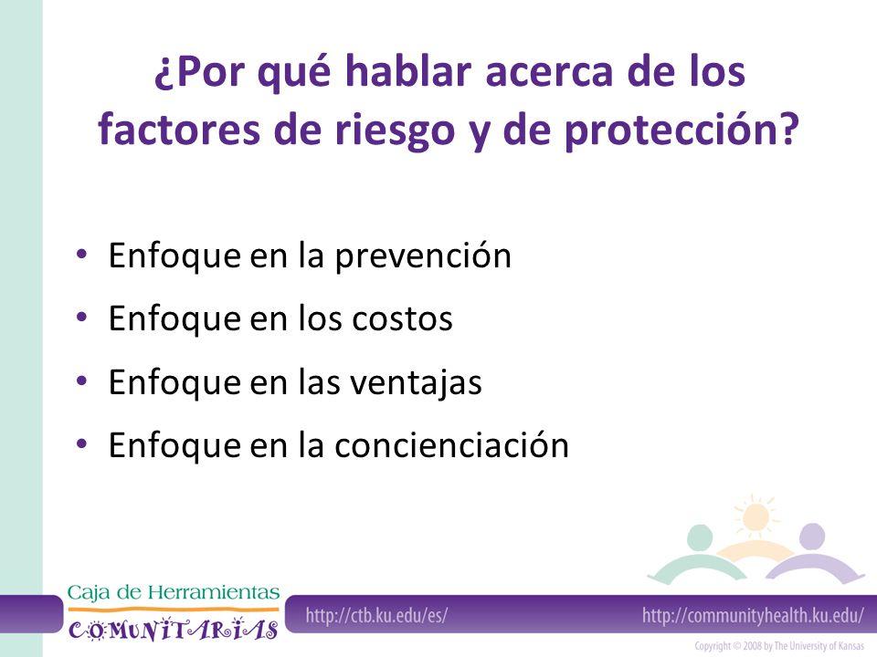 ¿Por qué hablar acerca de los factores de riesgo y de protección? Enfoque en la prevención Enfoque en los costos Enfoque en las ventajas Enfoque en la