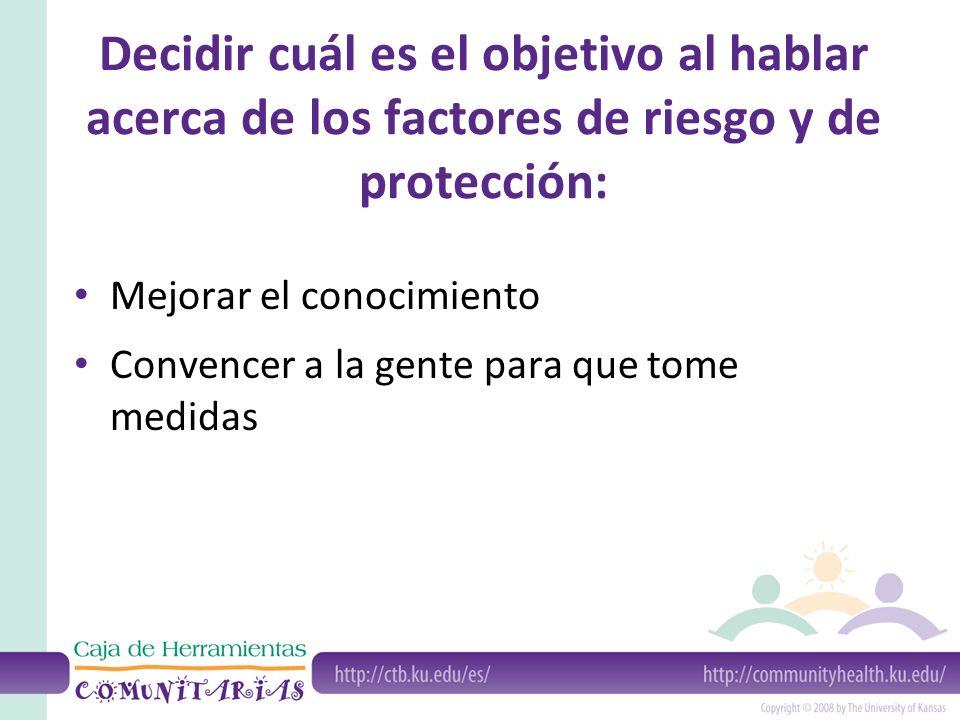 Decidir cuál es el objetivo al hablar acerca de los factores de riesgo y de protección: Mejorar el conocimiento Convencer a la gente para que tome medidas
