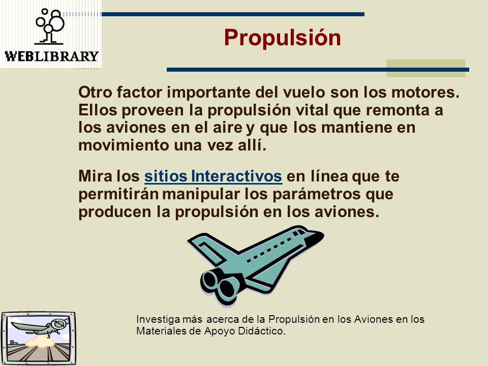 Otro factor importante del vuelo son los motores. Ellos proveen la propulsión vital que remonta a los aviones en el aire y que los mantiene en movimie