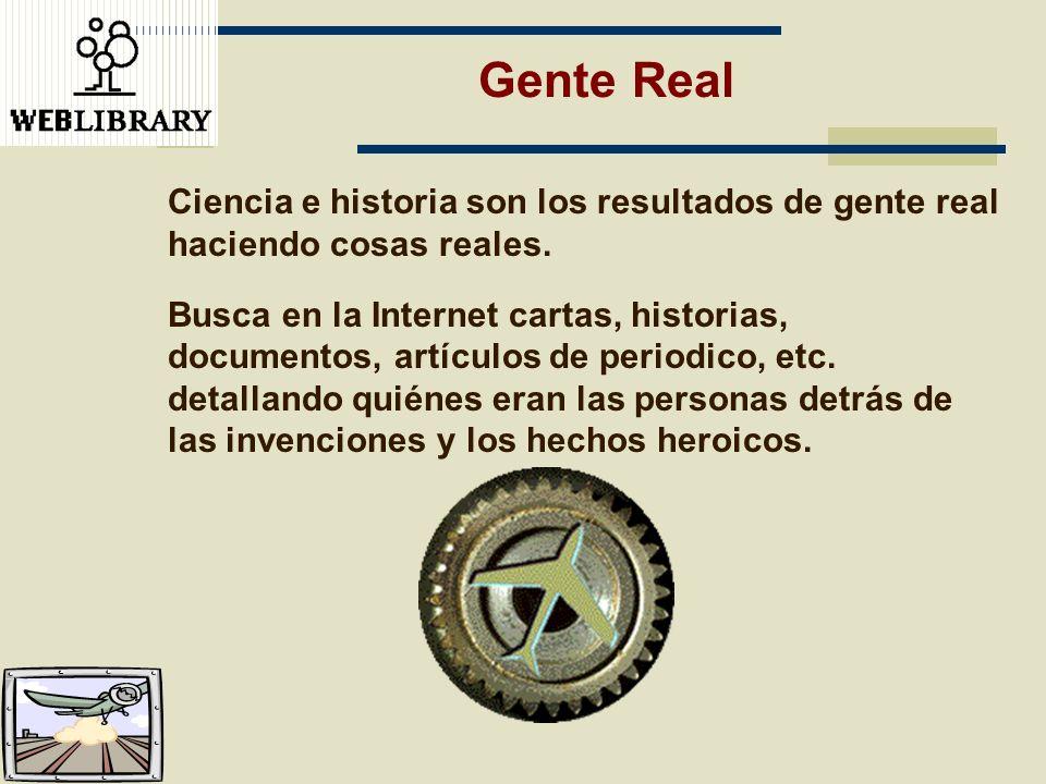 Gente Real Ciencia e historia son los resultados de gente real haciendo cosas reales. Busca en la Internet cartas, historias, documentos, artículos de