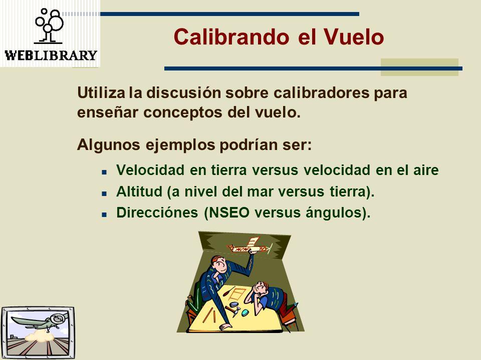 Calibrando el Vuelo Utiliza la discusión sobre calibradores para enseñar conceptos del vuelo. Algunos ejemplos podrían ser: Velocidad en tierra versus