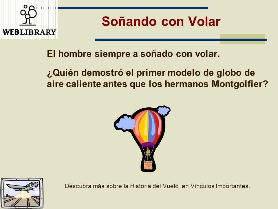 Soñando con Volar El hombre siempre a soñado con volar. ¿Quién demostró el primer modelo de globo de aire caliente antes que los hermanos Montgolfier?