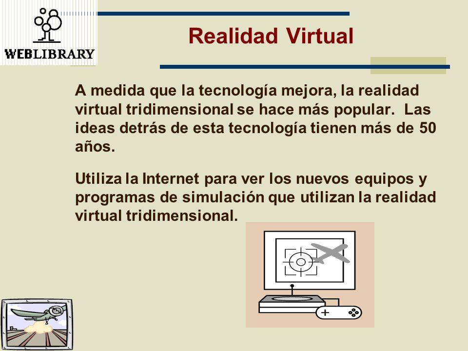 Realidad Virtual A medida que la tecnología mejora, la realidad virtual tridimensional se hace más popular. Las ideas detrás de esta tecnología tienen