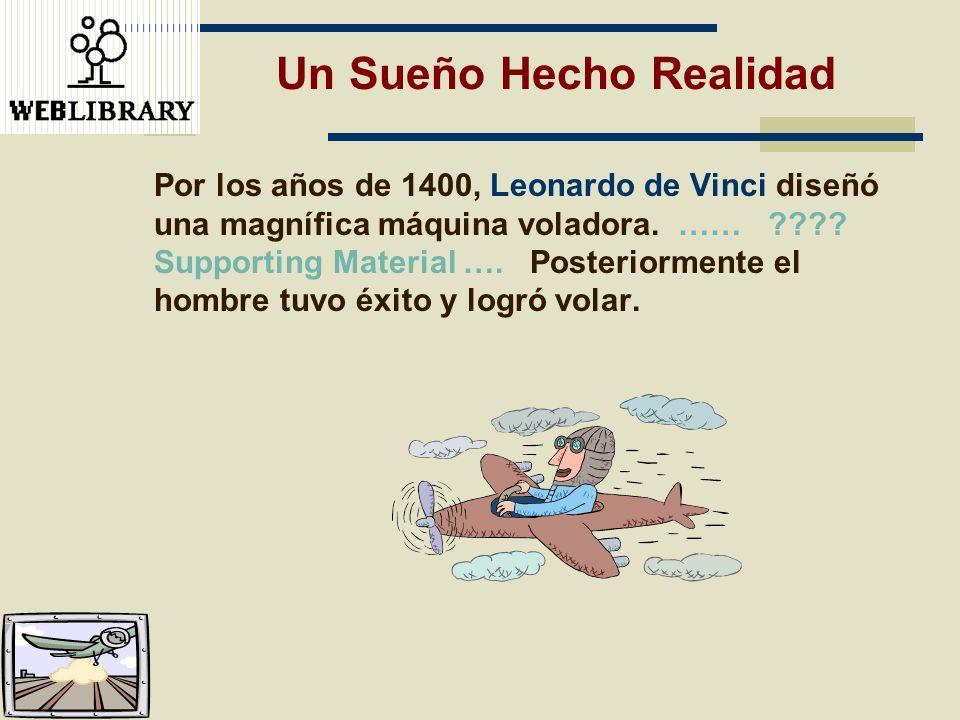Un Sueño Hecho Realidad Por los años de 1400, Leonardo de Vinci diseñó una magnífica máquina voladora. …… ???? Supporting Material …. Posteriormente e